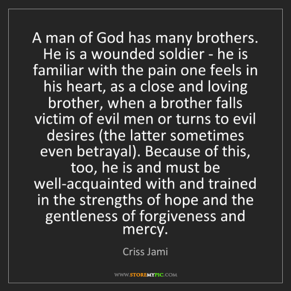 Criss Jami: A man of God has many brothers. He is a wounded soldier...