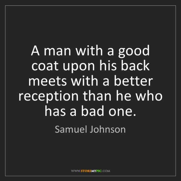 Samuel Johnson: A man with a good coat upon his back meets with a better...