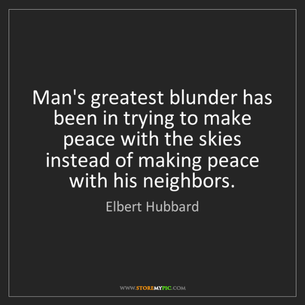 Elbert Hubbard: Man's greatest blunder has been in trying to make peace...