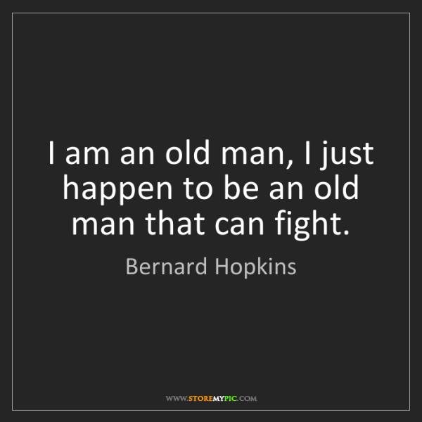 Bernard Hopkins: I am an old man, I just happen to be an old man that...
