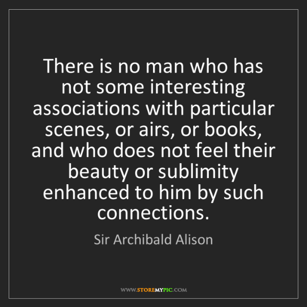 Sir Archibald Alison: There is no man who has not some interesting associations...