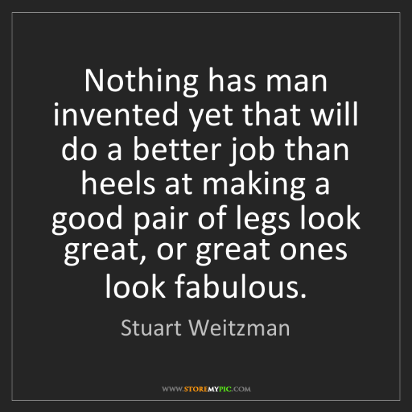 Stuart Weitzman: Nothing has man invented yet that will do a better job...