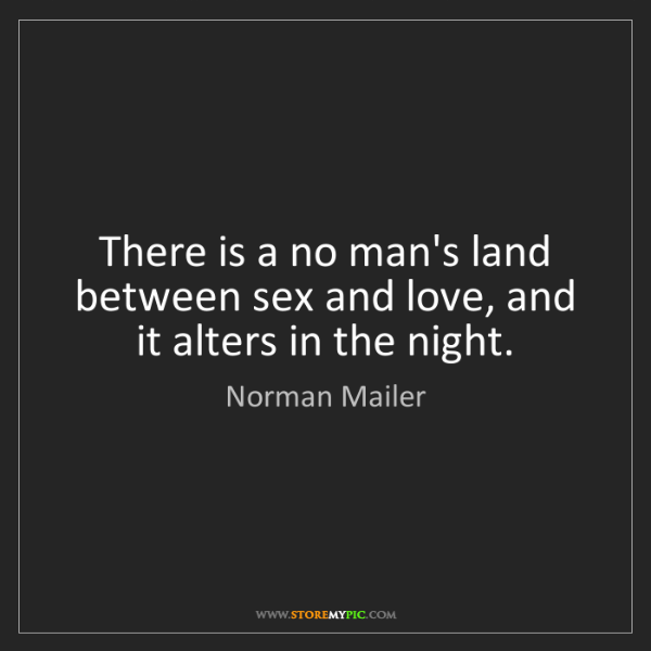 Norman Mailer: There is a no man's land between sex and love, and it...