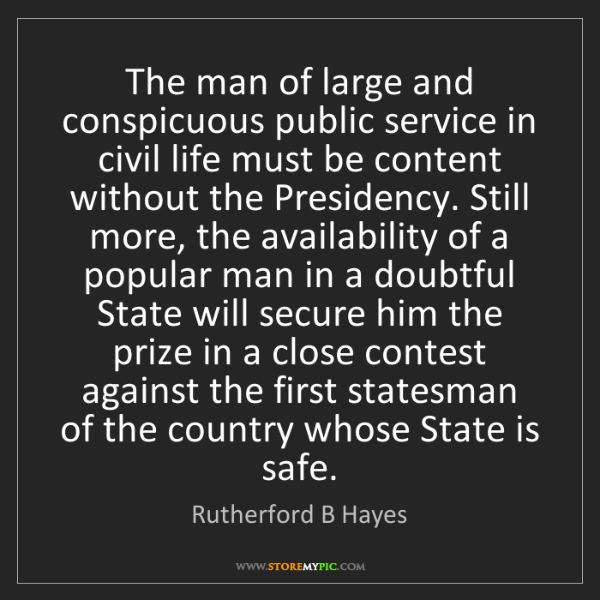 Rutherford B Hayes: The man of large and conspicuous public service in civil...