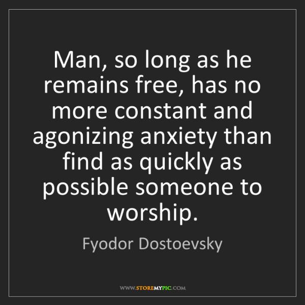 Fyodor Dostoevsky: Man, so long as he remains free, has no more constant...
