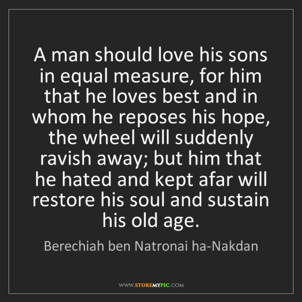 Berechiah ben Natronai ha-Nakdan: A man should love his sons in equal measure, for him...
