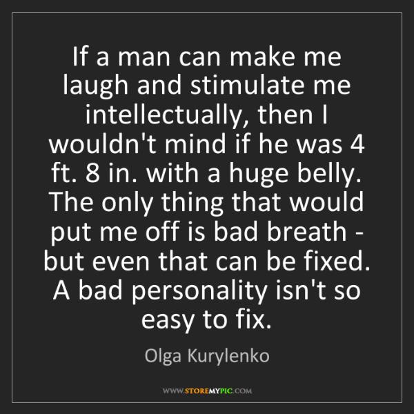 Olga Kurylenko: If a man can make me laugh and stimulate me intellectually,...