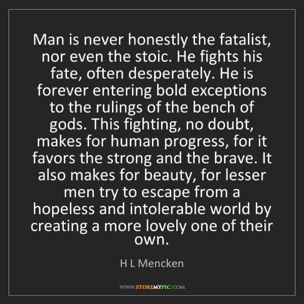 H L Mencken: Man is never honestly the fatalist, nor even the stoic....