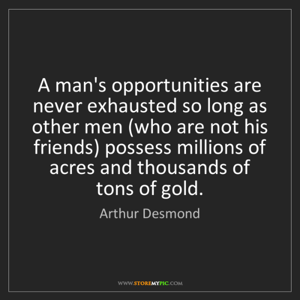 Arthur Desmond: A man's opportunities are never exhausted so long as...
