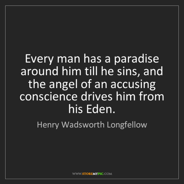 Henry Wadsworth Longfellow: Every man has a paradise around him till he sins, and...
