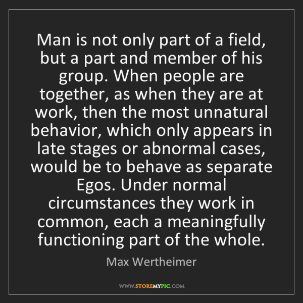 Max Wertheimer: Man is not only part of a field, but a part and member...