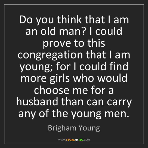 Brigham Young: Do you think that I am an old man? I could prove to this...