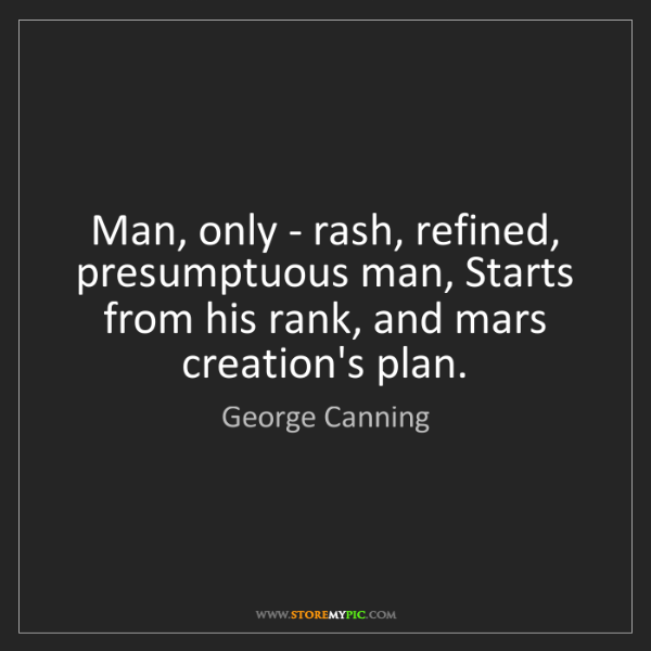 George Canning: Man, only - rash, refined, presumptuous man, Starts from...