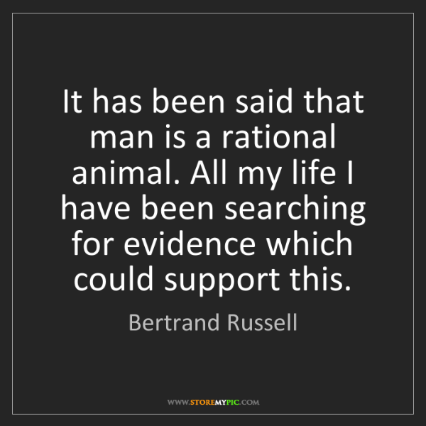 Bertrand Russell: It has been said that man is a rational animal. All my...