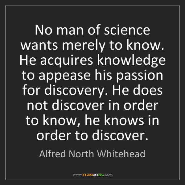 Alfred North Whitehead: No man of science wants merely to know. He acquires knowledge...