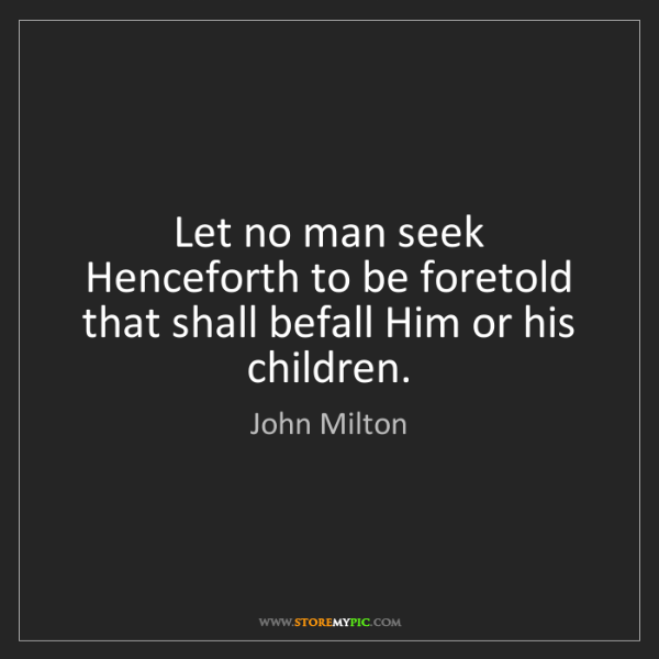 John Milton: Let no man seek Henceforth to be foretold that shall...