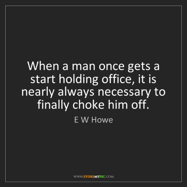 E W Howe: When a man once gets a start holding office, it is nearly...