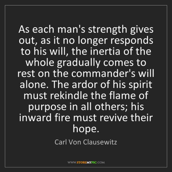 Carl Von Clausewitz: As each man's strength gives out, as it no longer responds...