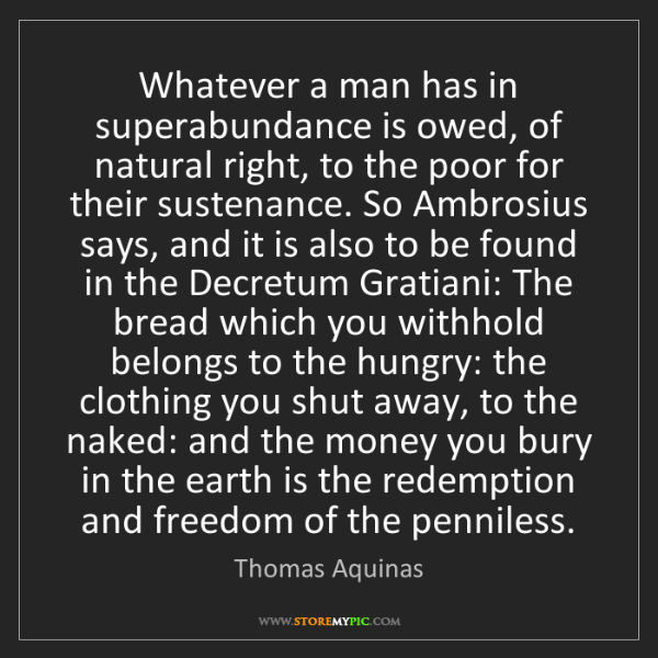 Thomas Aquinas: Whatever a man has in superabundance is owed, of natural...