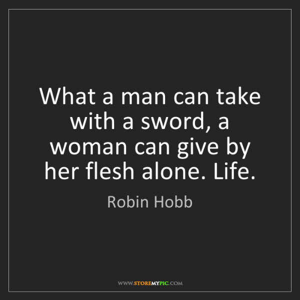 Robin Hobb: What a man can take with a sword, a woman can give by...