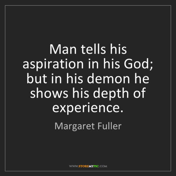 Margaret Fuller: Man tells his aspiration in his God; but in his demon...