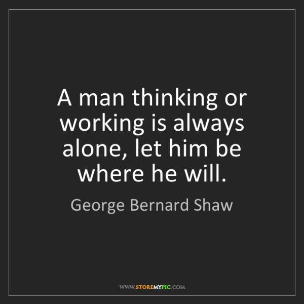 George Bernard Shaw: A man thinking or working is always alone, let him be...
