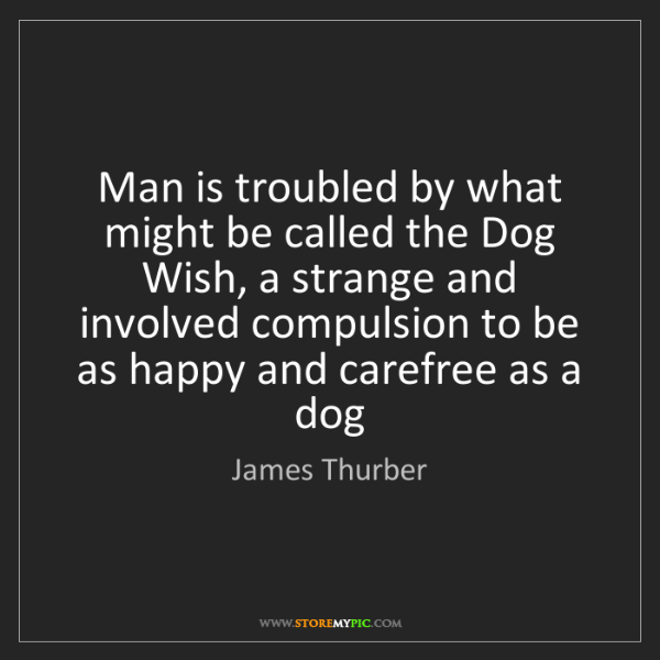 James Thurber: Man is troubled by what might be called the Dog Wish,...