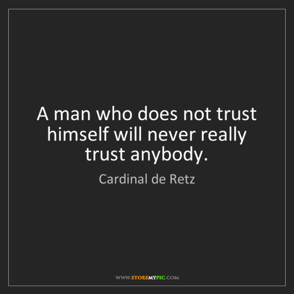 Cardinal de Retz: A man who does not trust himself will never really trust...