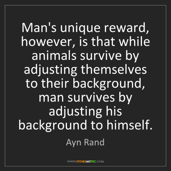 Ayn Rand: Man's unique reward, however, is that while animals survive...
