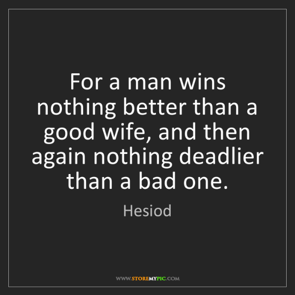 Hesiod: For a man wins nothing better than a good wife, and then...