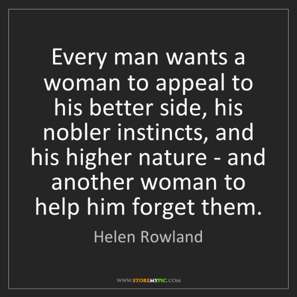 Helen Rowland: Every man wants a woman to appeal to his better side,...