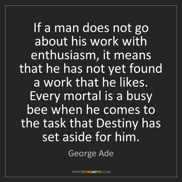 George Ade: If a man does not go about his work with enthusiasm,...