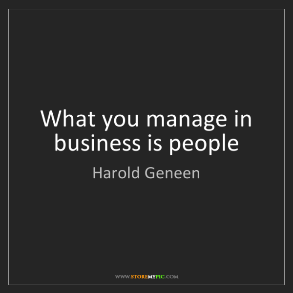 Harold Geneen: What you manage in business is people