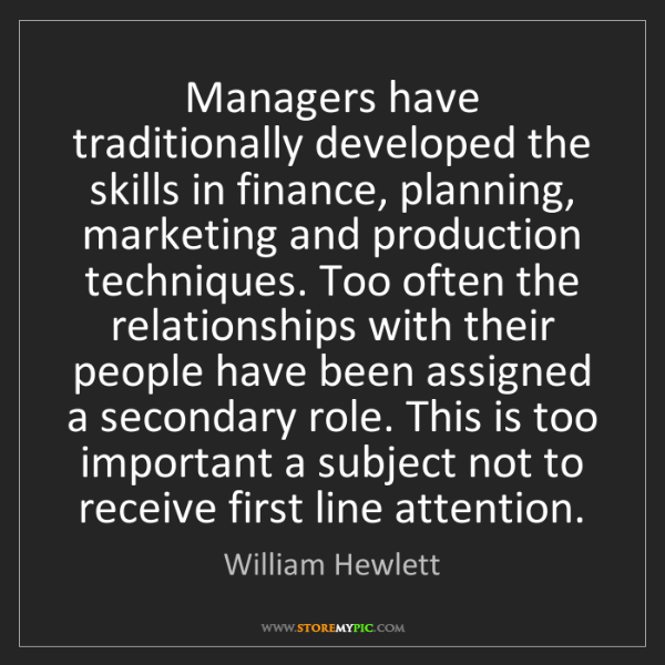 William Hewlett: Managers have traditionally developed the skills in finance,...