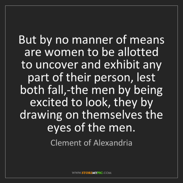 Clement of Alexandria: But by no manner of means are women to be allotted to...