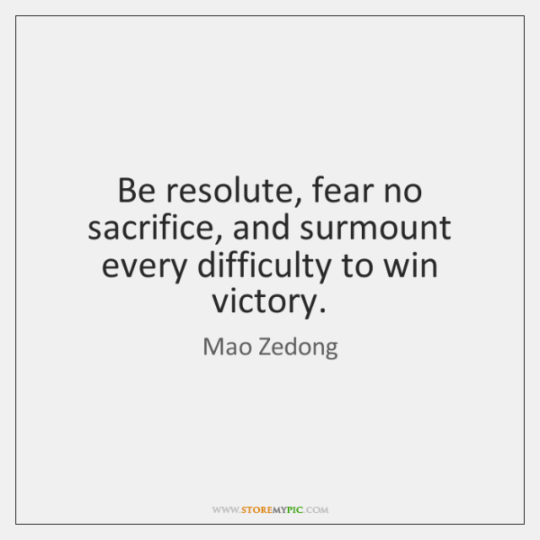 Be resolute, fear no sacrifice, and surmount every difficulty to win victory.