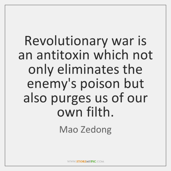 Revolutionary war is an antitoxin which not only eliminates the enemy's poison ...