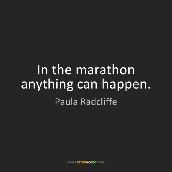 Paula Radcliffe: In the marathon anything can happen.