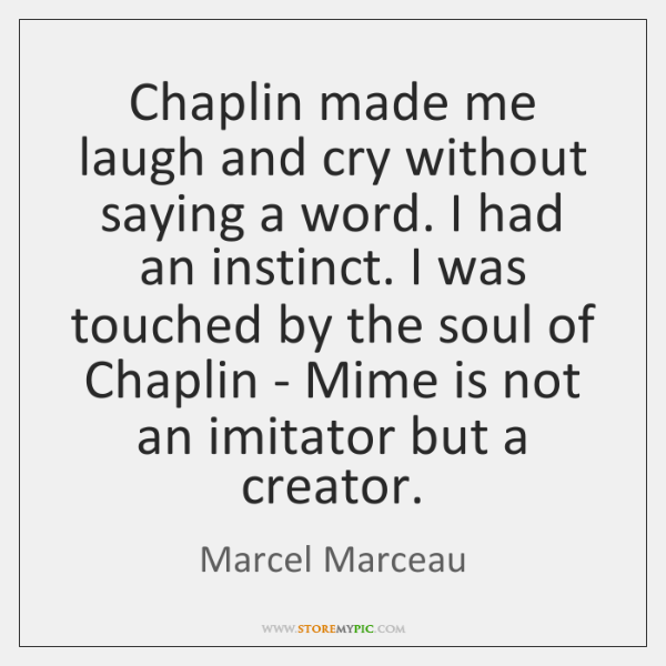 Chaplin made me laugh and cry without saying a word. I had ...