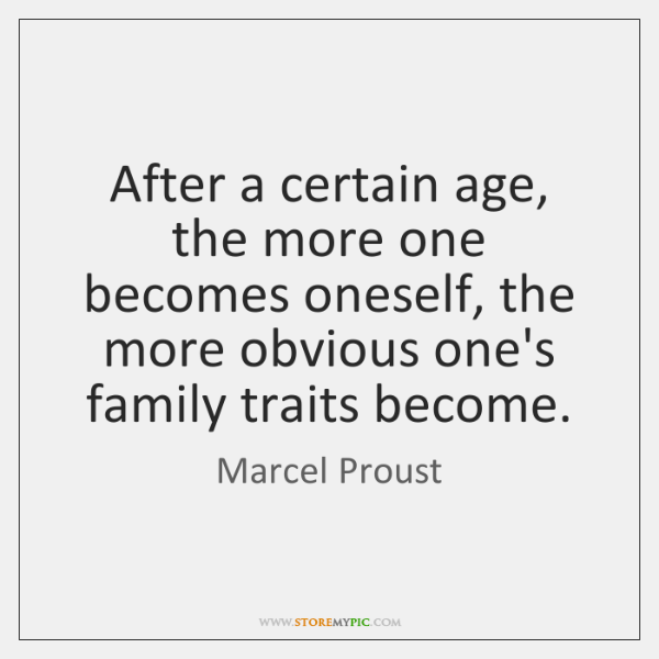 After a certain age, the more one becomes oneself, the more obvious ...