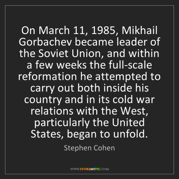 Stephen Cohen: On March 11, 1985, Mikhail Gorbachev became leader of...