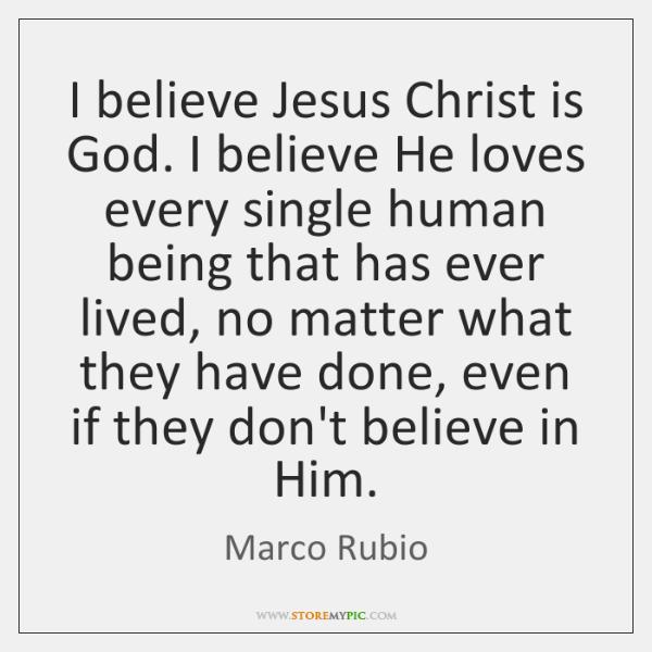 I believe Jesus Christ is God. I believe He loves every single ...
