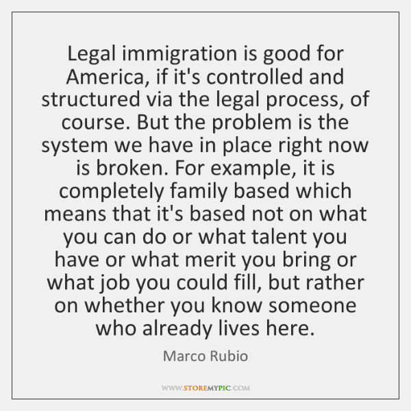 Legal immigration is good for America, if it's controlled and structured via ...