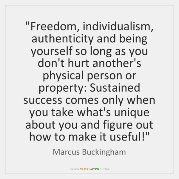 """Freedom, individualism, authenticity and being yourself so long as you don't hurt ..."