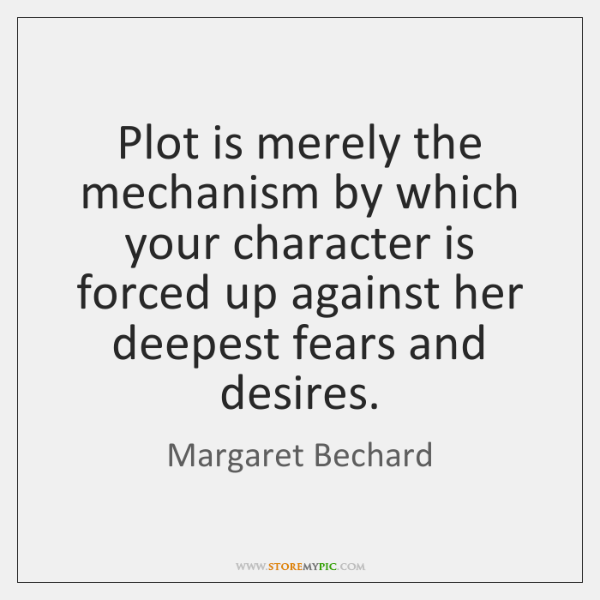 Plot is merely the mechanism by which your character is forced up ...
