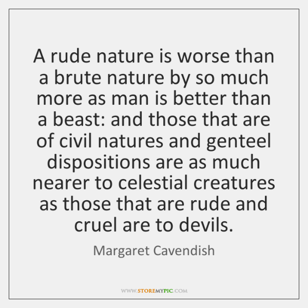 A rude nature is worse than a brute nature by so much ...