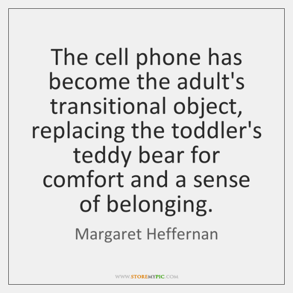 The cell phone has become the adult's transitional object, replacing the toddler's ...