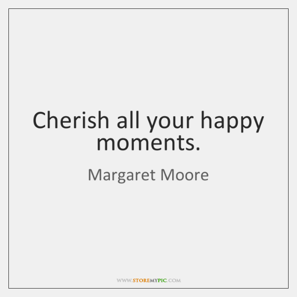 Cherish all your happy moments.