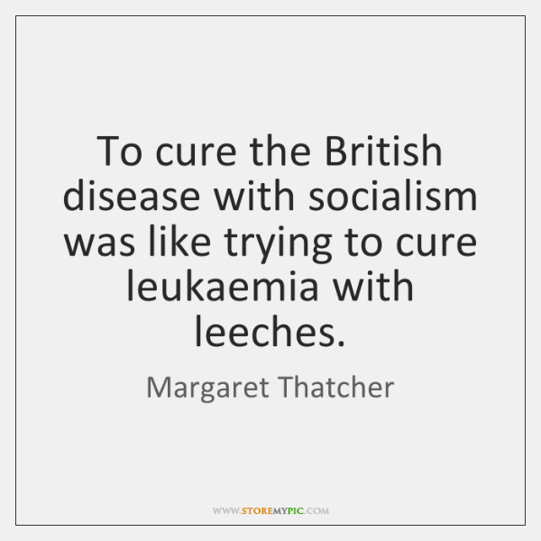 To cure the British disease with socialism was like trying to cure ...