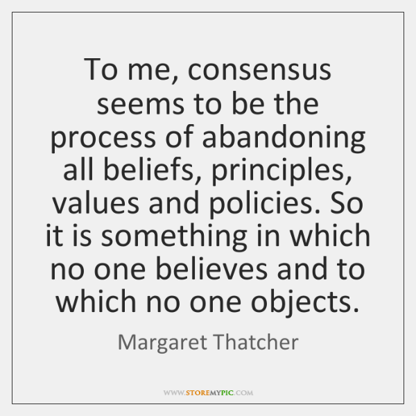 To me, consensus seems to be the process of abandoning all beliefs, ...